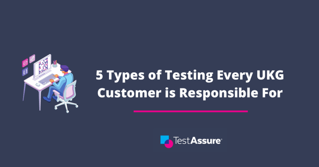 5 Types of Testing That Every UKG Customer is Responsible For
