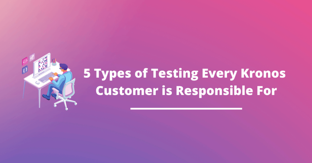 5 Types of Testing That Every Kronos Customer is Responsible For
