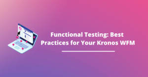 Functional Testing: Best Practices for Your Kronos WFM