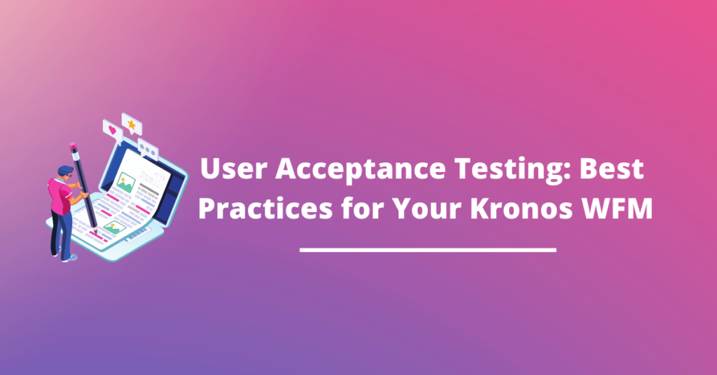 User Acceptance Testing (UAT): Best Practices for Your Kronos WFM