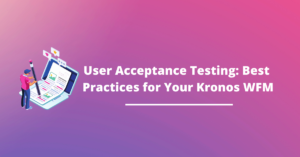 User Acceptance Testing (UAT): Best Practices for Your Kronos WFM