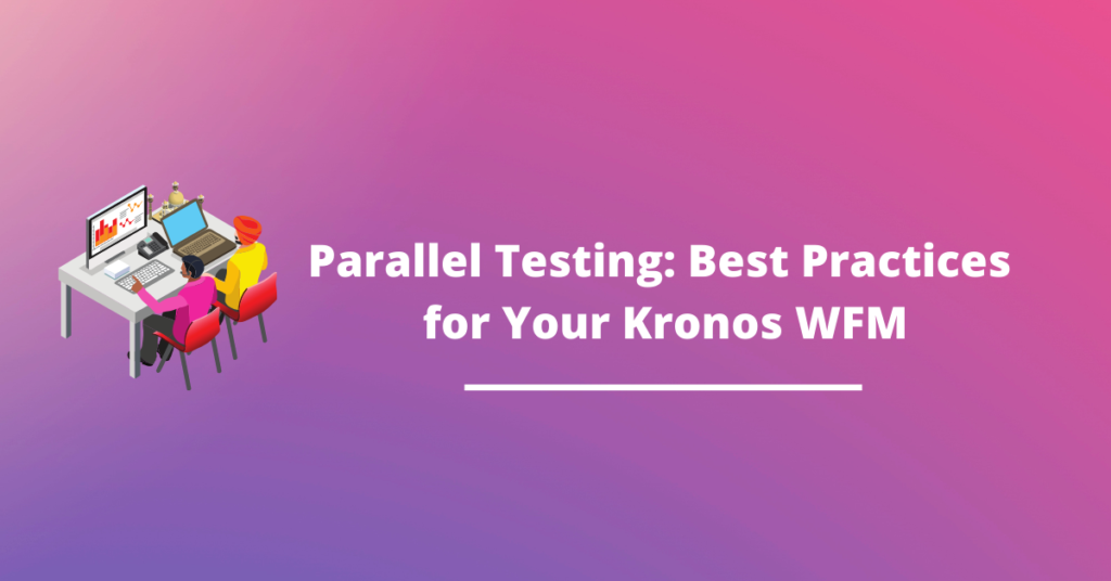 Parallel Testing: Best Practices for Your Kronos WFM