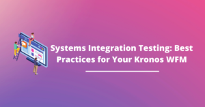Systems Integration Testing (SIT): Best Practices for Your Kronos WFM