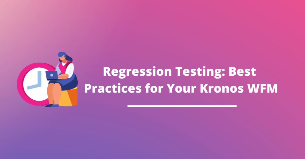 Regression Testing: Best Practices for Your Kronos WFM