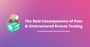 The Very Real Consequences of Poor & Unstructured Kronos WFM Testing