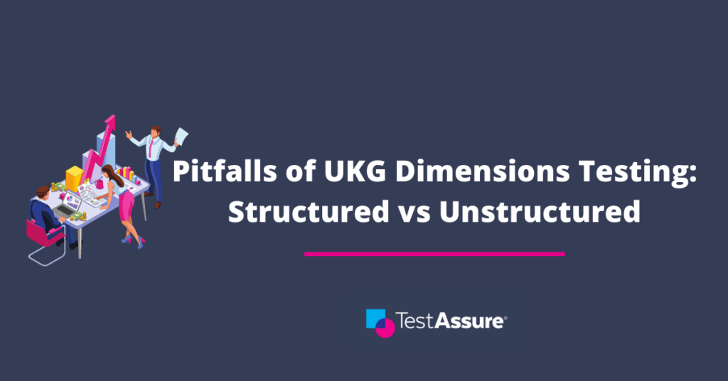 The Pitfalls of UKG Dimensions Testing: Structured vs Unstructured